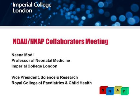 NDAU/NNAP Collaborators Meeting Neena Modi Professor of Neonatal Medicine Imperial College London Vice President, Science & Research Royal College of Paediatrics.