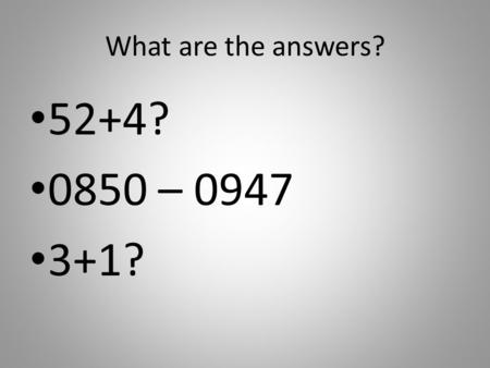 What are the answers? 52+4? 0850 – 0947 3+1?. What can you see here?