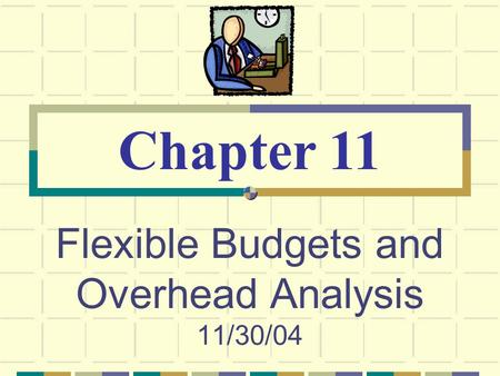 Flexible Budgets and Overhead Analysis 11/30/04 Chapter 11.