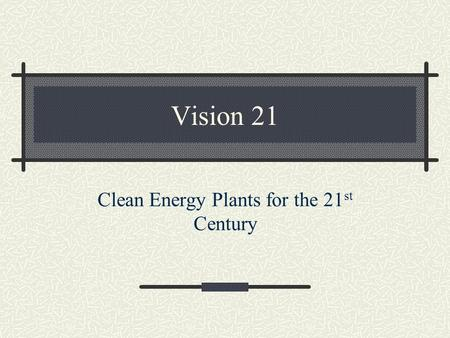 Vision 21 Clean Energy Plants for the 21 st Century.