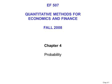 Chap 4-1 EF 507 QUANTITATIVE METHODS FOR ECONOMICS AND FINANCE FALL 2008 Chapter 4 Probability.
