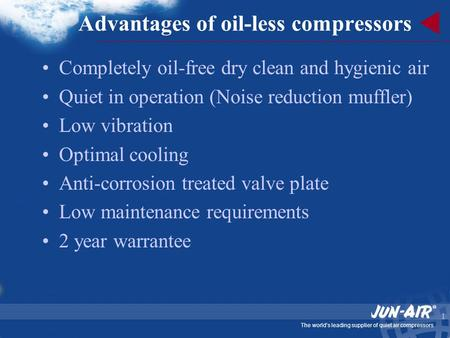 The world's leading supplier of quiet air compressors 1 Advantages of oil-less compressors Completely oil-free dry clean and hygienic air Quiet in operation.