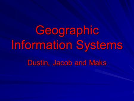 Geographic Information Systems Dustin, Jacob and Maks.
