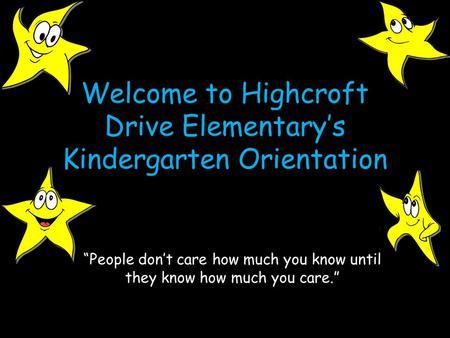 "Welcome to Highcroft Drive Elementary's Kindergarten Orientation ""People don't care how much you know until they know how much you care."""