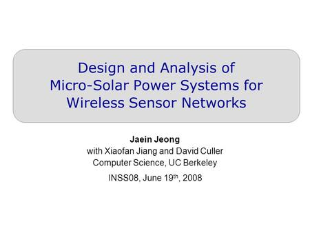 Design and Analysis of Micro-Solar Power Systems for Wireless Sensor Networks Jaein Jeong with Xiaofan Jiang and David Culler Computer Science, UC Berkeley.