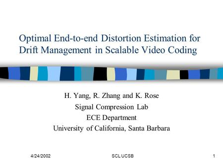 4/24/2002SCL UCSB1 Optimal End-to-end Distortion Estimation for Drift Management in Scalable Video Coding H. Yang, R. Zhang and K. Rose Signal Compression.