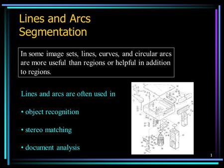1 Lines and Arcs Segmentation In some image sets, lines, curves, and circular arcs are more useful than regions or helpful in addition to regions. Lines.