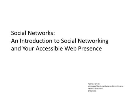 Social Networks: An Introduction to Social Networking and Your Accessible Web Presence Patrick I Smith Webpage/database/Systems Administrator PEPNet-Northeast.