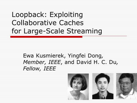 Loopback: Exploiting Collaborative Caches for Large-Scale Streaming Ewa Kusmierek, Yingfei Dong, Member, IEEE, and David H. C. Du, Fellow, IEEE.