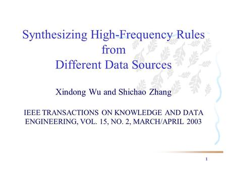 1 Synthesizing High-Frequency Rules from Different Data Sources Xindong Wu and Shichao Zhang IEEE TRANSACTIONS ON KNOWLEDGE AND DATA ENGINEERING, VOL.