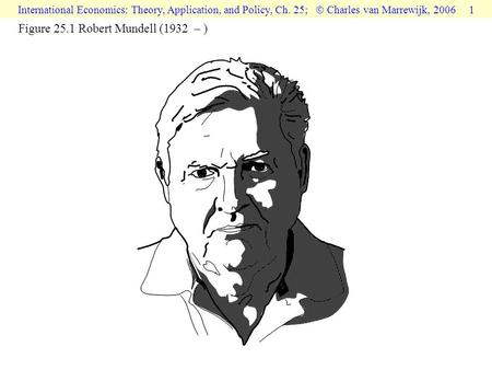 International Economics: Theory, Application, and Policy, Ch. 25;  Charles van Marrewijk, 2006 1 Figure 25.1 Robert Mundell (1932 – )