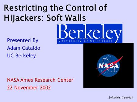 Soft Walls, Cataldo 1 Restricting the Control of Hijackers: Soft Walls Presented By Adam Cataldo UC Berkeley NASA Ames Research Center 22 November 2002.