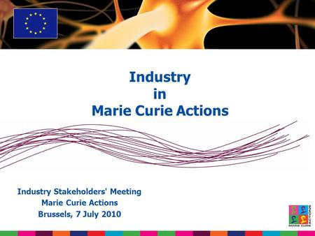 Industry in Marie Curie Actions Industry Stakeholders' Meeting Marie Curie Actions Brussels, 7 July 2010.