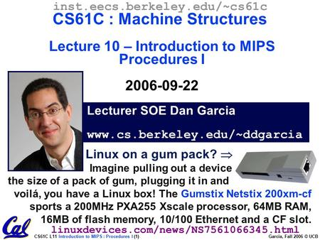 CS61C L11 Introduction to MIPS : Procedures I (1) Garcia, Fall 2006 © UCB Lecturer SOE Dan Garcia www.cs.berkeley.edu/~ddgarcia inst.eecs.berkeley.edu/~cs61c.