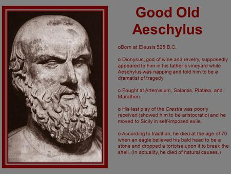 Good Old Aeschylus oBorn at Eleusis 525 B.C. o Dionysus, god of wine and revelry, supposedly appeared to him in his father's vineyard while Aeschylus was.