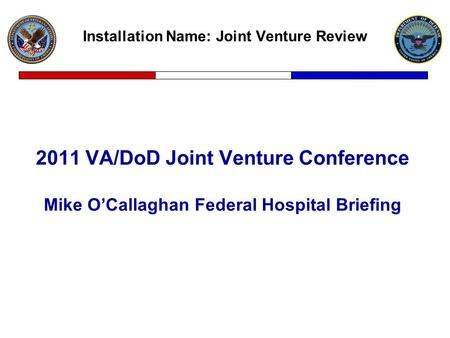 Installation Name: Joint Venture Review 2011 VA/DoD Joint Venture Conference Mike O'Callaghan Federal Hospital Briefing.
