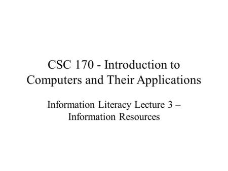 CSC 170 - Introduction to Computers and Their Applications Information Literacy Lecture 3 – Information Resources.