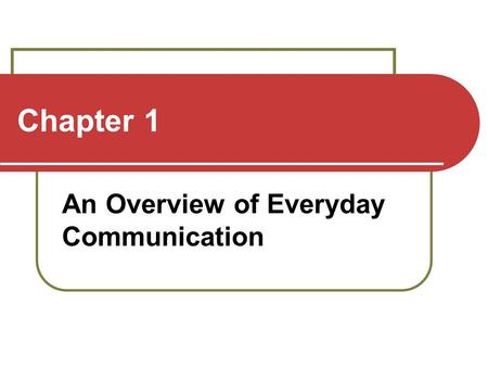 Chapter 1 An Overview of Everyday Communication. Defining Communication Not just sending messages Communication is affected by context Communication is.
