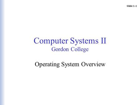 Slide 1-1 Computer <strong>Systems</strong> II Gordon College <strong>Operating</strong> <strong>System</strong> Overview.