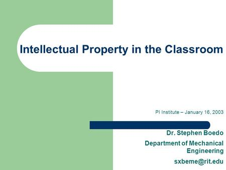 Intellectual Property in the Classroom PI Institute – January 16, 2003 Dr. Stephen Boedo Department of Mechanical Engineering
