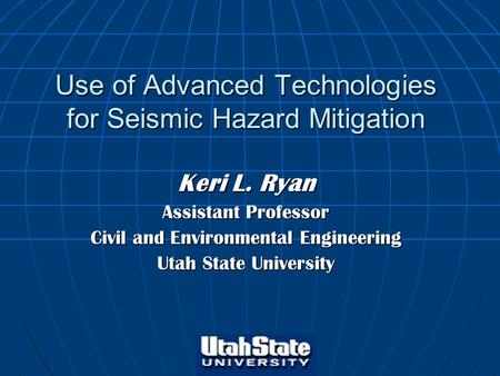 Use of Advanced Technologies for Seismic Hazard Mitigation Keri L. Ryan Assistant Professor Civil and Environmental Engineering Utah State University.