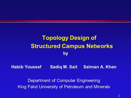 1 Topology Design of Structured Campus Networks by Habib Youssef Sadiq M. SaitSalman A. Khan Department of Computer Engineering King Fahd University of.