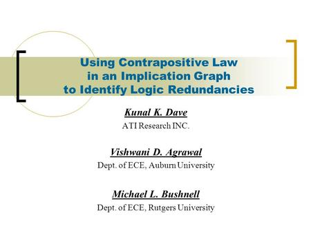 Using Contrapositive Law in an Implication Graph to Identify Logic Redundancies Kunal K. Dave ATI Research INC. Vishwani D. Agrawal Dept. of ECE, Auburn.