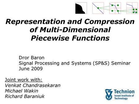 Representation and Compression of Multi-Dimensional Piecewise Functions Dror Baron Signal Processing and Systems (SP&S) Seminar June 2009 Joint work with: