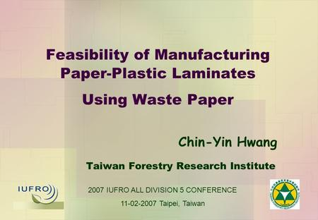 Feasibility of Manufacturing Paper-Plastic Laminates Using Waste Paper Taiwan Forestry Research Institute Chin-Yin Hwang 2007 IUFRO ALL DIVISION 5 CONFERENCE.