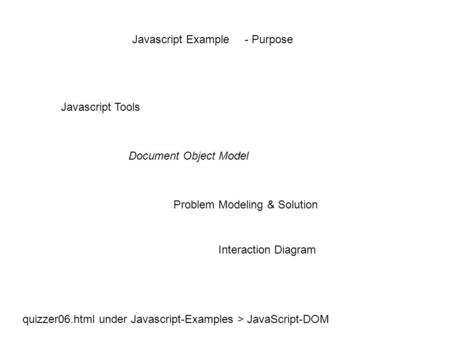 Javascript Tools Document Object Model Problem Modeling & Solution Interaction Diagram Javascript Example quizzer06.html under Javascript-Examples > JavaScript-DOM.