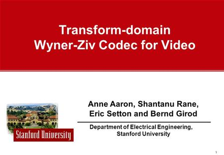 1 Department of Electrical Engineering, Stanford University Anne Aaron, Shantanu Rane, Eric Setton and Bernd Girod Transform-domain Wyner-Ziv Codec for.