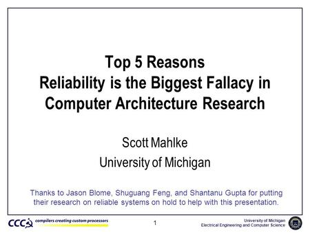 University of Michigan Electrical Engineering and Computer Science 1 Top 5 Reasons Reliability is the Biggest Fallacy in Computer Architecture Research.