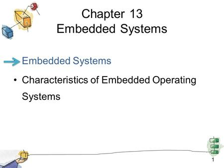 1 Chapter 13 Embedded Systems Embedded Systems Characteristics of Embedded Operating Systems.