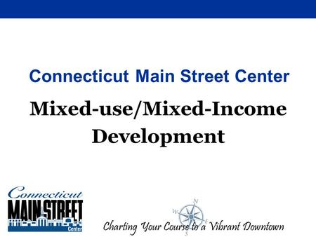Charting Your Course to a Vibrant Downtown Connecticut Main Street Center Mixed-use/Mixed-Income Development.