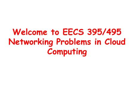 Welcome to EECS 395/495 Networking Problems in Cloud Computing.