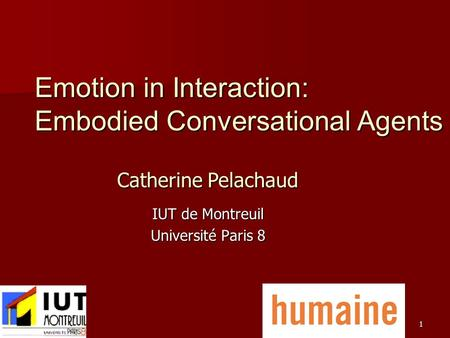 1 IUT de Montreuil Université Paris 8 Emotion in Interaction: Embodied Conversational Agents Catherine Pelachaud.