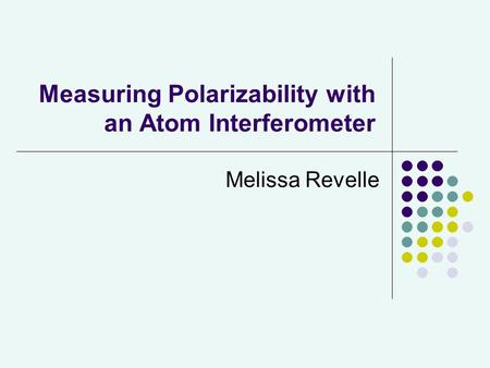 Measuring Polarizability with an Atom Interferometer Melissa Revelle.