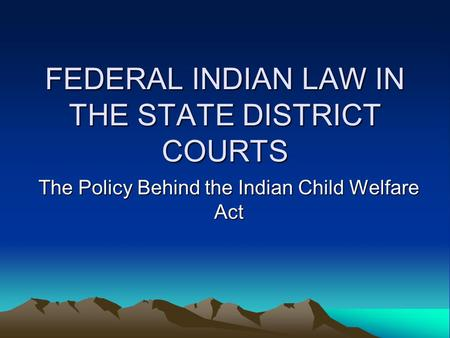 FEDERAL INDIAN LAW IN THE STATE DISTRICT COURTS The Policy Behind the Indian Child Welfare Act.