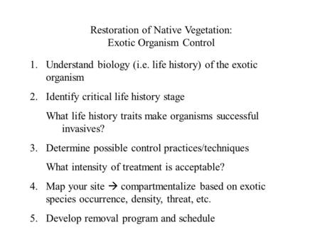 Restoration of Native Vegetation: Exotic Organism Control 1.Understand biology (i.e. life history) of the exotic organism 2.Identify critical life history.