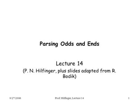 9/27/2006Prof. Hilfinger, Lecture 141 Parsing Odds and Ends Lecture 14 (P. N. Hilfinger, plus slides adapted from R. Bodik)