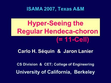 ISAMA 2007, Texas A&M Hyper-Seeing the Regular Hendeca-choron. (= 11-Cell) Carlo H. Séquin & Jaron Lanier CS Division & CET; College of Engineering University.