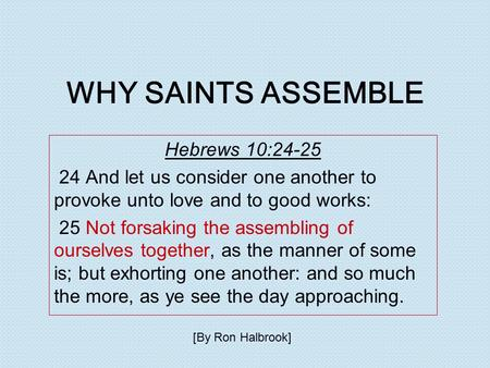 WHY SAINTS ASSEMBLE Hebrews 10:24-25 24 And let us consider one another to provoke unto love and to good works: 25 Not forsaking the assembling of ourselves.