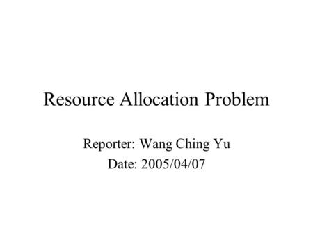 Resource Allocation Problem Reporter: Wang Ching Yu Date: 2005/04/07.