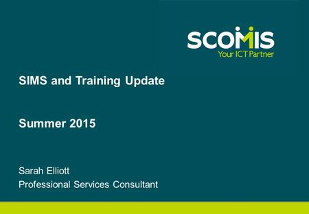 Sarah Elliott Professional Services Consultant SIMS and Training Update Summer 2015.