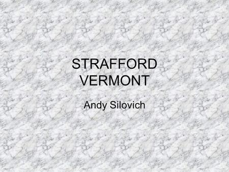 STRAFFORD VERMONT Andy Silovich. Strafford History The town was chartered August 12, 1761 Chartered to 64 individuals Consist of Strafford, South Strafford,