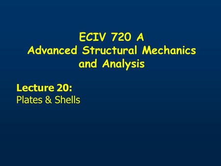 ECIV 720 A Advanced Structural Mechanics and Analysis Lecture 20: Plates & Shells.