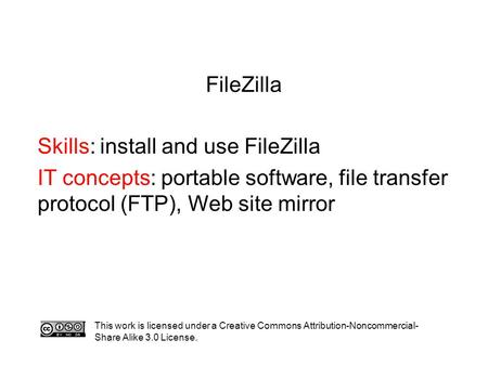 FileZilla Skills: install and use FileZilla IT concepts: portable software, file transfer protocol (FTP), Web site mirror This work is licensed under a.