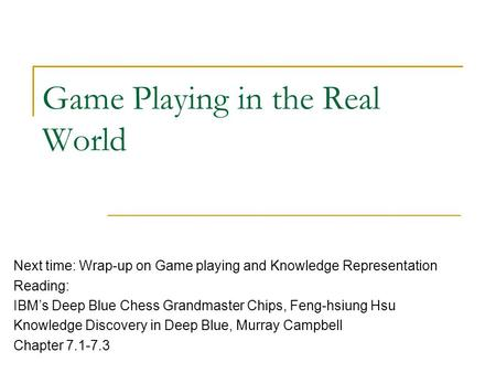 Game Playing in the Real World Next time: Wrap-up on Game playing and Knowledge Representation Reading: IBM's Deep Blue Chess Grandmaster Chips, Feng-hsiung.