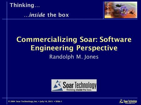 © 2004 Soar Technology, Inc.  July 14, 2015  Slide 1 Thinking… …inside the box Randolph M. Jones Commercializing Soar: Software Engineering Perspective.