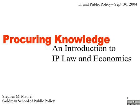 1 An Introduction to IP Law and Economics Stephen M. Maurer Goldman School of Public Policy IT and Public Policy – Sept. 30, 2004.